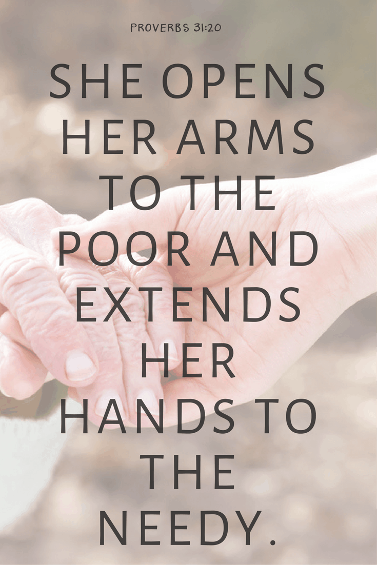 Extend your hands to the needy, Proverbs 31:20