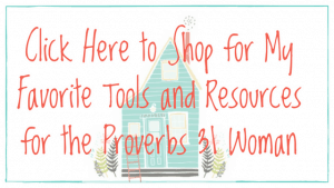 Click Here to Shop for My Favorite Tools and Resources for the Proverbs 31 Woman