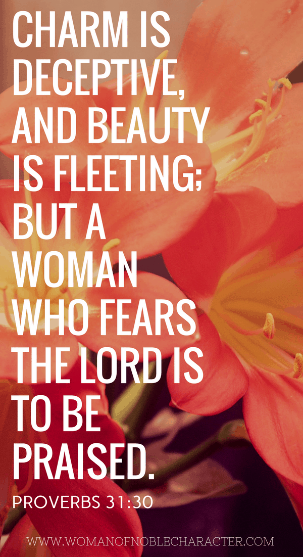 Charm is deceptive, and beauty is fleeting but a woman who fears the Lord is to be praised. Proverbs 31_30