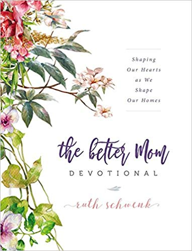 The Better Mom Devotional: Shaping Our Hearts as We Shape Our Homes by Ruth Schwenk