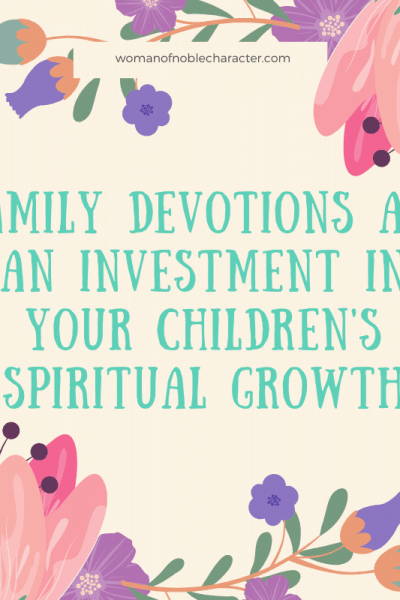 Family Devotions - images of flowers and text that reads 'Family devotions are an investment in your children's spiritual growth'