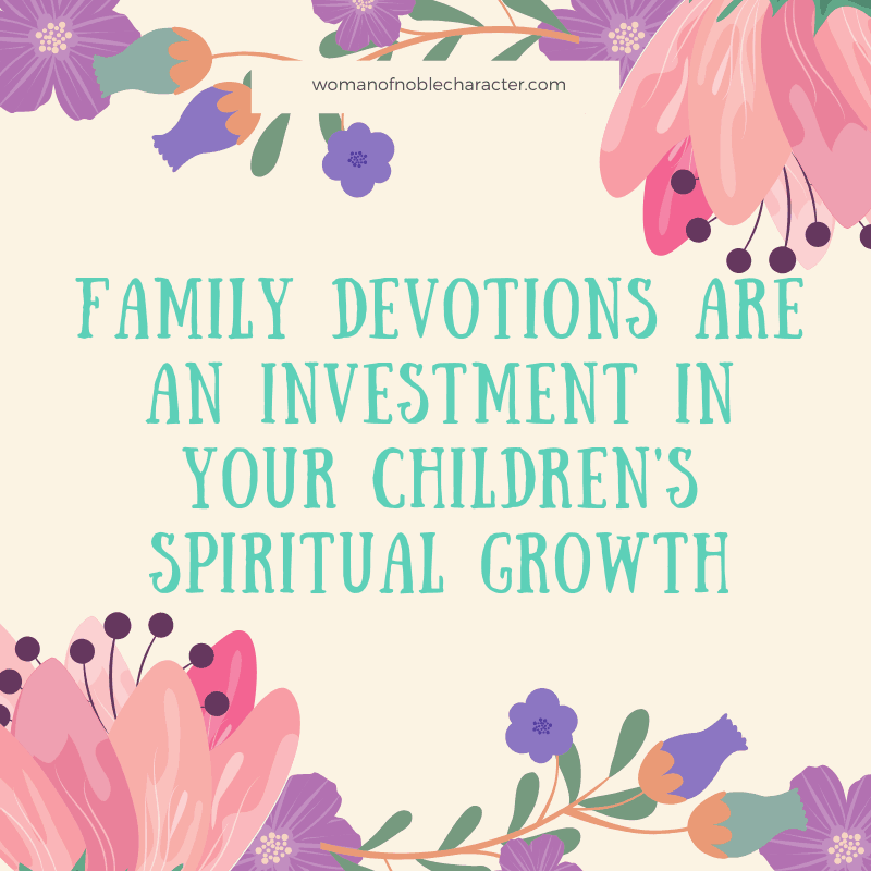 Family Devotions - images of flowers and text that reads 'Family devotions are an investment in your children's spiritual growth